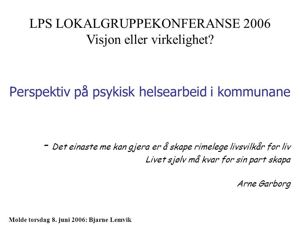 Perspektiv på psykisk helsearbeid i kommunane - Det einaste me kan gjera er å skape rimelege livsvilkår for liv Livet sjølv må kvar for sin part skapa Arne Garborg LPS LOKALGRUPPEKONFERANSE 2006 Visjon eller virkelighet.