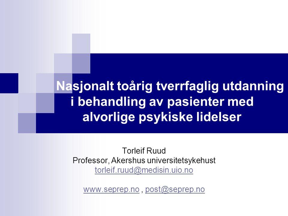 Nasjonalt toårig tverrfaglig utdanning i behandling av pasienter med alvorlige psykiske lidelser Torleif Ruud Professor, Akershus universitetsykehust torleif.ruud@medisin.uio.no www.seprep.nowww.seprep.no, post@seprep.nopost@seprep.no