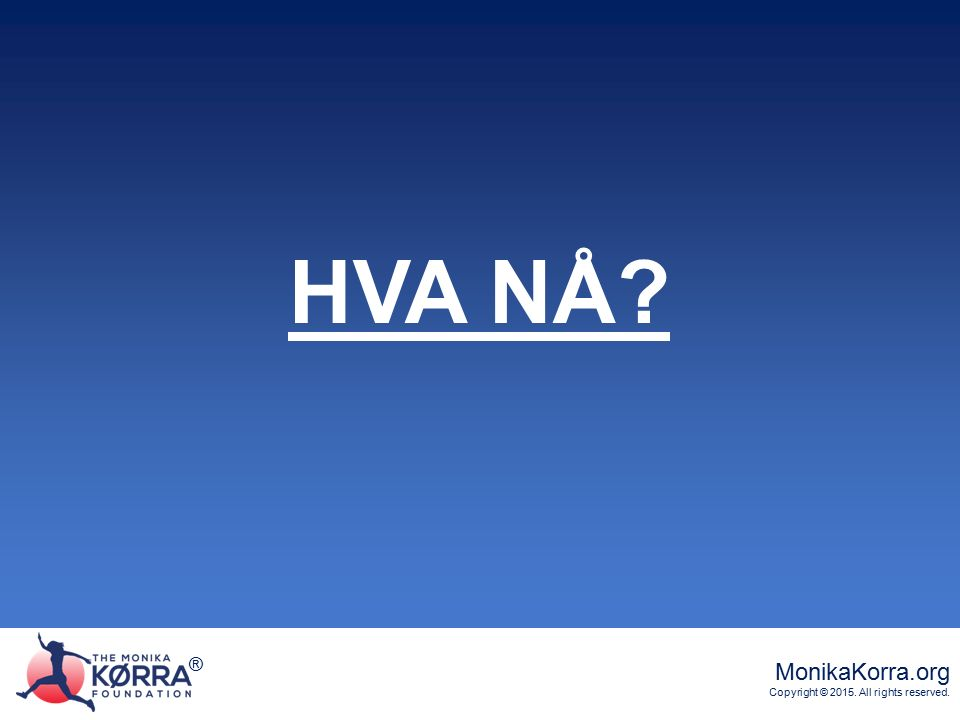 ® MonikaKorra.org Copyright © 2015. All rights reserved. ® HVA NÅ