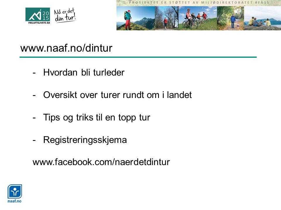 www.naaf.no/dintur -Hvordan bli turleder -Oversikt over turer rundt om i landet -Tips og triks til en topp tur -Registreringsskjema www.facebook.com/naerdetdintur
