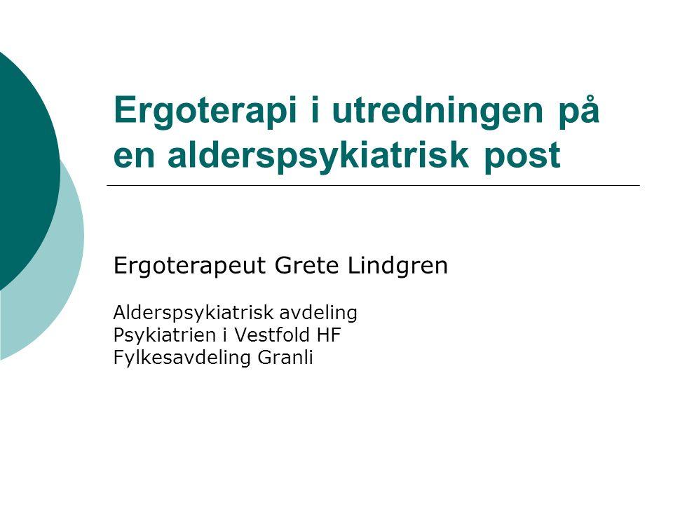 Ergoterapi i utredningen på en alderspsykiatrisk post Ergoterapeut Grete Lindgren Alderspsykiatrisk avdeling Psykiatrien i Vestfold HF Fylkesavdeling Granli