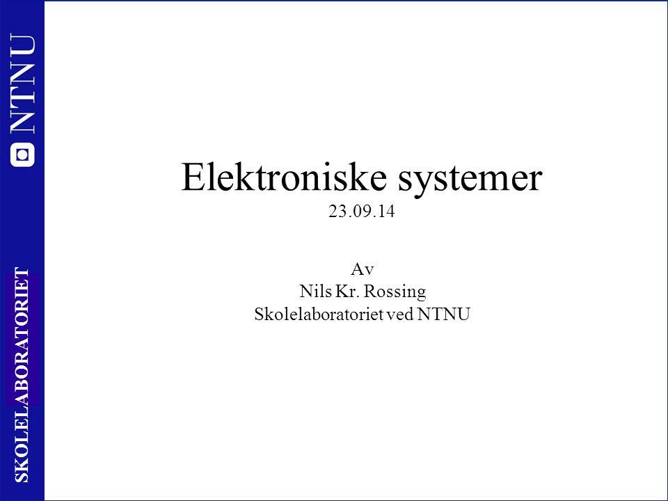 1 SKOLELABORATORIET Elektroniske systemer 23.09.14 Av Nils Kr. Rossing Skolelaboratoriet ved NTNU