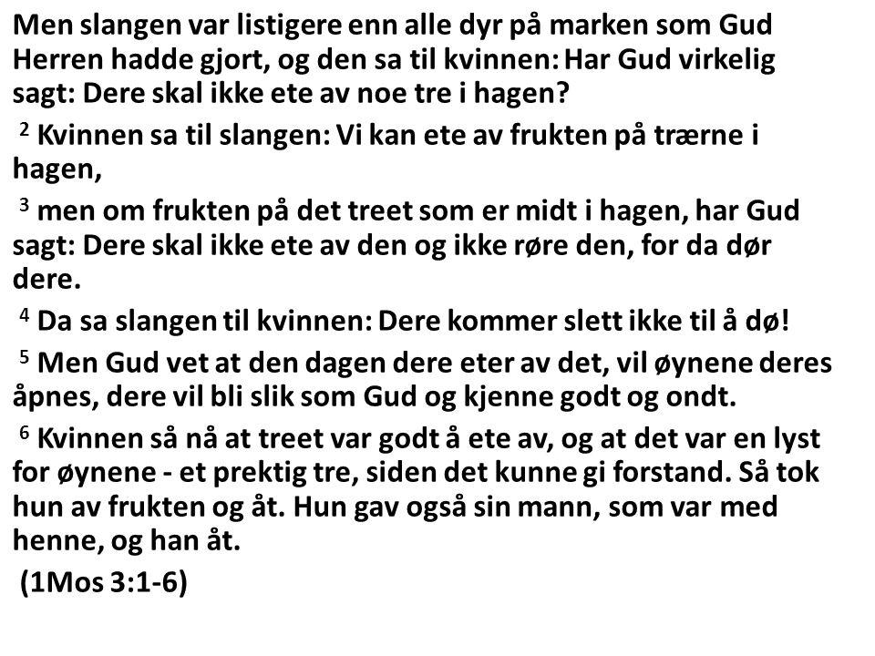 Men slangen var listigere enn alle dyr på marken som Gud Herren hadde gjort, og den sa til kvinnen: Har Gud virkelig sagt: Dere skal ikke ete av noe tre i hagen.
