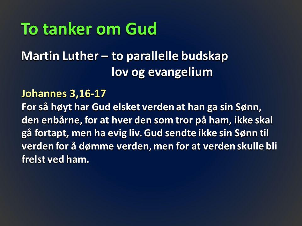 To tanker om Gud Martin Luther – to parallelle budskap lov og evangelium Johannes 3,16-17 For så høyt har Gud elsket verden at han ga sin Sønn, den enbårne, for at hver den som tror på ham, ikke skal gå fortapt, men ha evig liv.