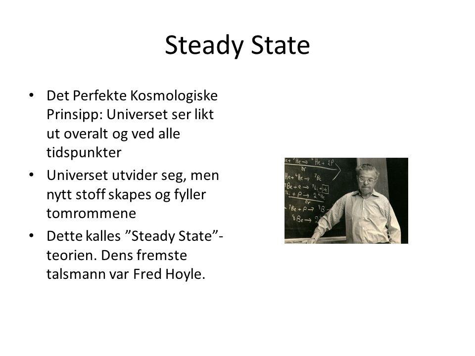 Steady State Det Perfekte Kosmologiske Prinsipp: Universet ser likt ut overalt og ved alle tidspunkter Universet utvider seg, men nytt stoff skapes og fyller tomrommene Dette kalles Steady State - teorien.