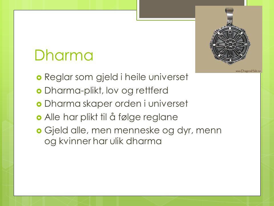 Dharma  Reglar som gjeld i heile universet  Dharma-plikt, lov og rettferd  Dharma skaper orden i universet  Alle har plikt til å følge reglane  Gjeld alle, men menneske og dyr, menn og kvinner har ulik dharma