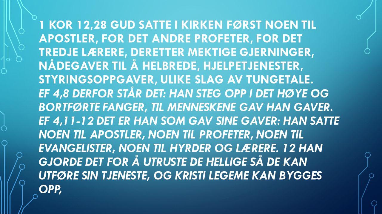 1 KOR 12,28 GUD SATTE I KIRKEN FØRST NOEN TIL APOSTLER, FOR DET ANDRE PROFETER, FOR DET TREDJE LÆRERE, DERETTER MEKTIGE GJERNINGER, NÅDEGAVER TIL Å HELBREDE, HJELPETJENESTER, STYRINGSOPPGAVER, ULIKE SLAG AV TUNGETALE.