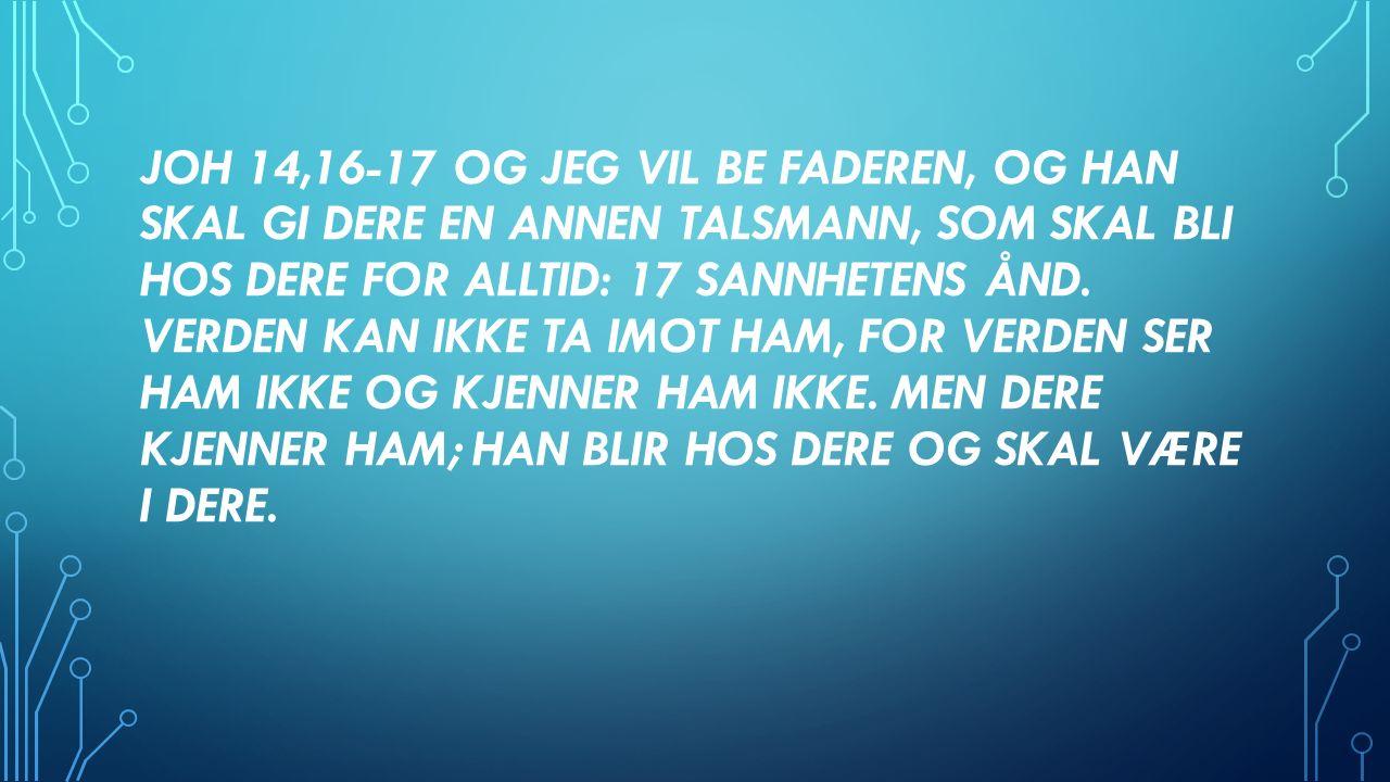 JOH 14,16-17 OG JEG VIL BE FADEREN, OG HAN SKAL GI DERE EN ANNEN TALSMANN, SOM SKAL BLI HOS DERE FOR ALLTID: 17 SANNHETENS ÅND.