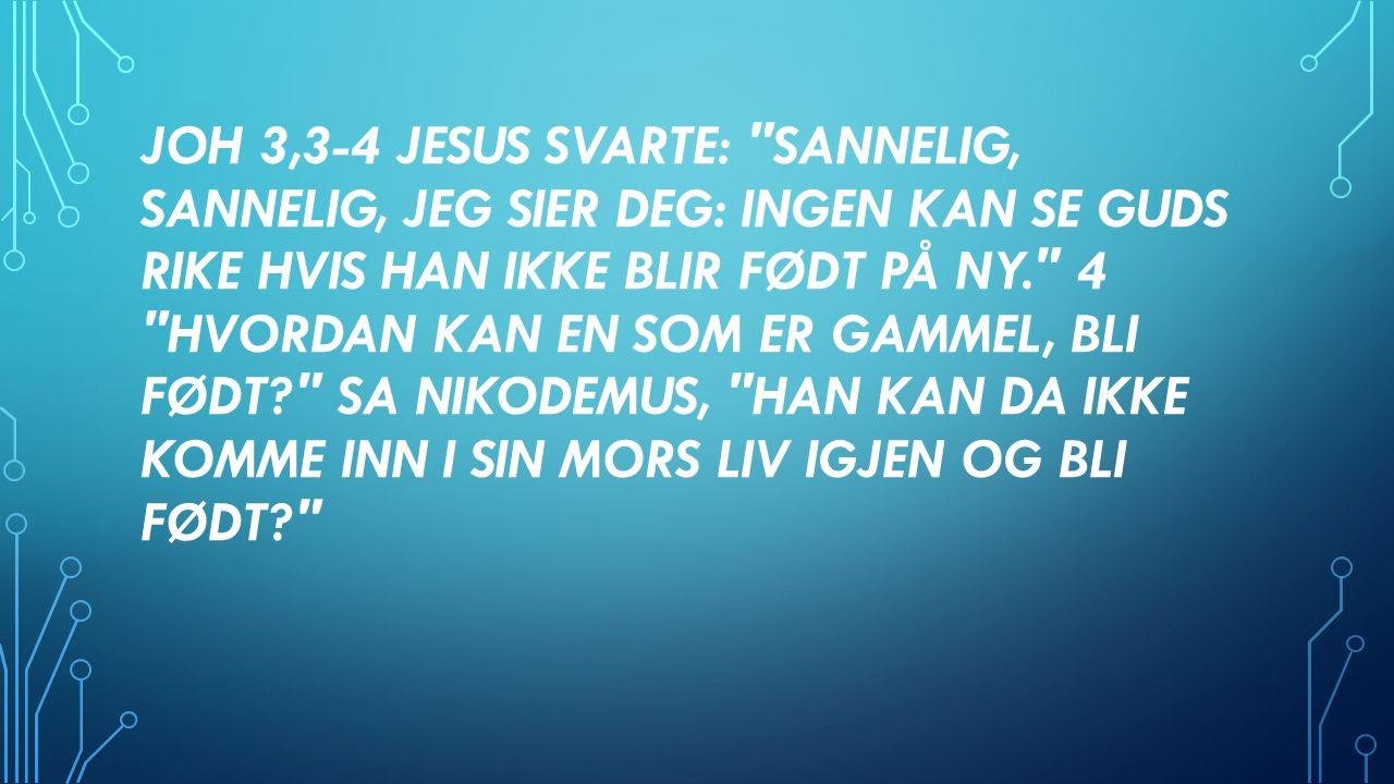 JOH 3,3-4 JESUS SVARTE: SANNELIG, SANNELIG, JEG SIER DEG: INGEN KAN SE GUDS RIKE HVIS HAN IKKE BLIR FØDT PÅ NY. 4 HVORDAN KAN EN SOM ER GAMMEL, BLI FØDT SA NIKODEMUS, HAN KAN DA IKKE KOMME INN I SIN MORS LIV IGJEN OG BLI FØDT