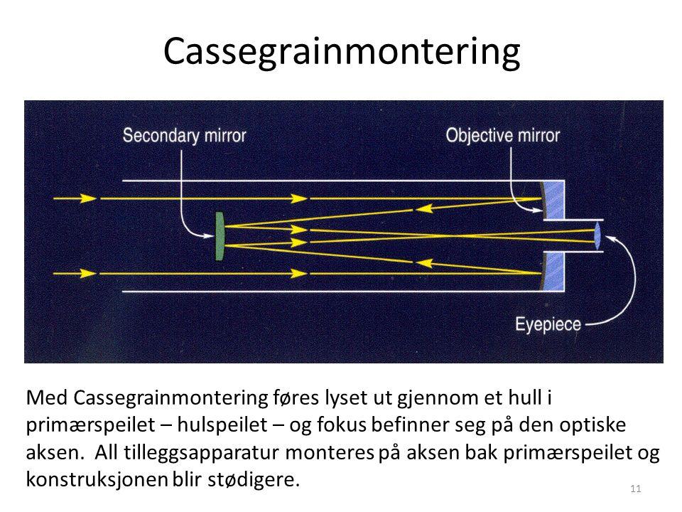 11 Cassegrainmontering Med Cassegrainmontering føres lyset ut gjennom et hull i primærspeilet – hulspeilet – og fokus befinner seg på den optiske aksen.
