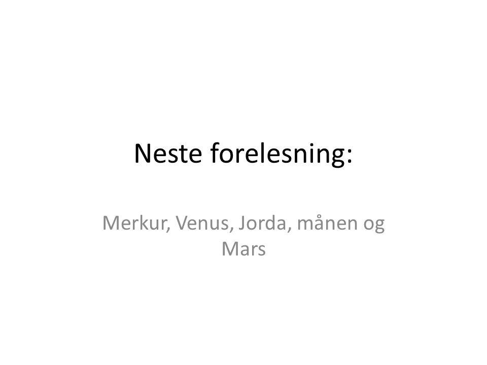 Neste forelesning: Merkur, Venus, Jorda, månen og Mars