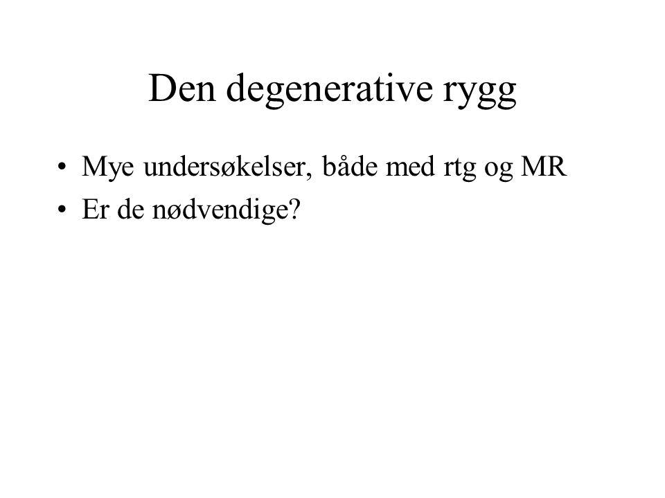 Den degenerative rygg Mye undersøkelser, både med rtg og MR Er de nødvendige