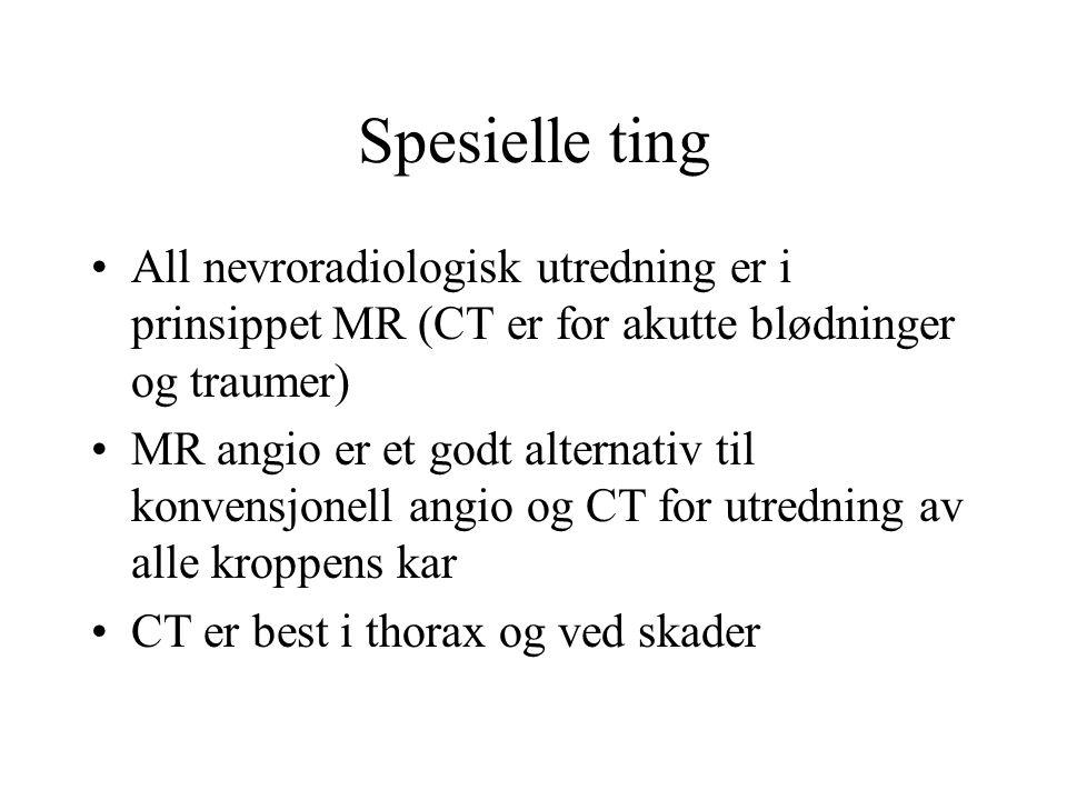 Spesielle ting All nevroradiologisk utredning er i prinsippet MR (CT er for akutte blødninger og traumer) MR angio er et godt alternativ til konvensjonell angio og CT for utredning av alle kroppens kar CT er best i thorax og ved skader