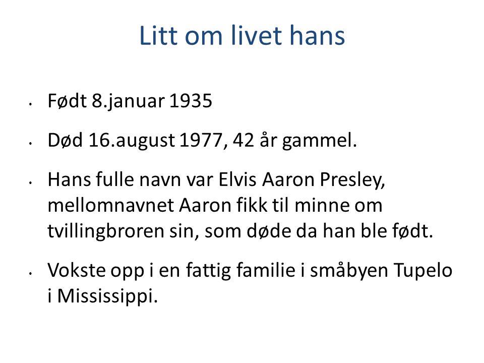 Litt om livet hans Født 8.januar 1935 Død 16.august 1977, 42 år gammel. Hans fulle navn var Elvis Aaron Presley, mellomnavnet Aaron fikk til minne om