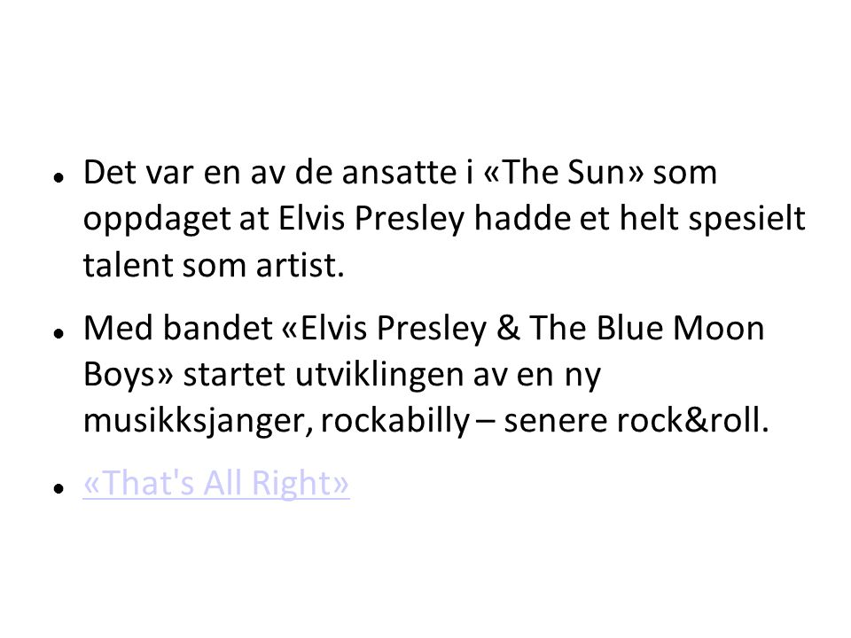 Det var en av de ansatte i «The Sun» som oppdaget at Elvis Presley hadde et helt spesielt talent som artist. Med bandet «Elvis Presley & The Blue Moon