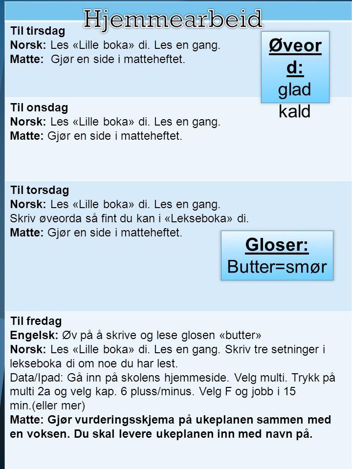 Til tirsdag Norsk: Les «Lille boka» di. Les en gang. Matte: Gjør en side i matteheftet. Til onsdag Norsk: Les «Lille boka» di. Les en gang. Matte: Gjø