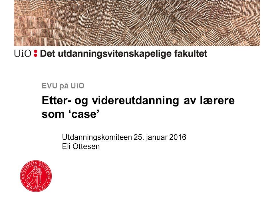 EVU på UiO Etter- og videreutdanning av lærere som 'case' Utdanningskomiteen 25.