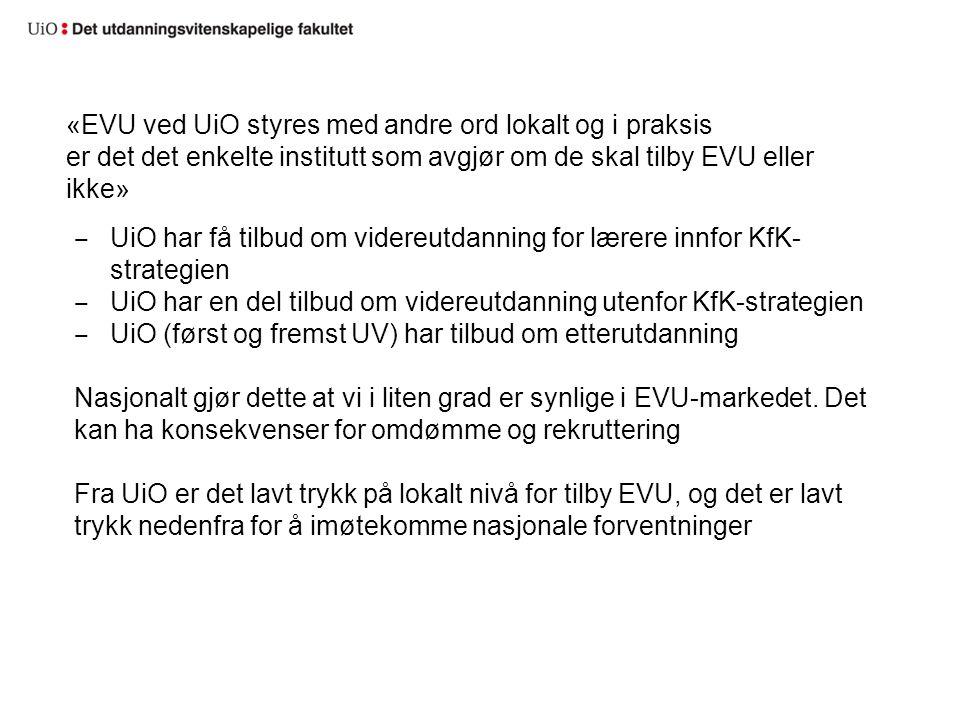 «EVU ved UiO styres med andre ord lokalt og i praksis er det det enkelte institutt som avgjør om de skal tilby EVU eller ikke» ‒ UiO har få tilbud om videreutdanning for lærere innfor KfK- strategien ‒ UiO har en del tilbud om videreutdanning utenfor KfK-strategien ‒ UiO (først og fremst UV) har tilbud om etterutdanning Nasjonalt gjør dette at vi i liten grad er synlige i EVU-markedet.