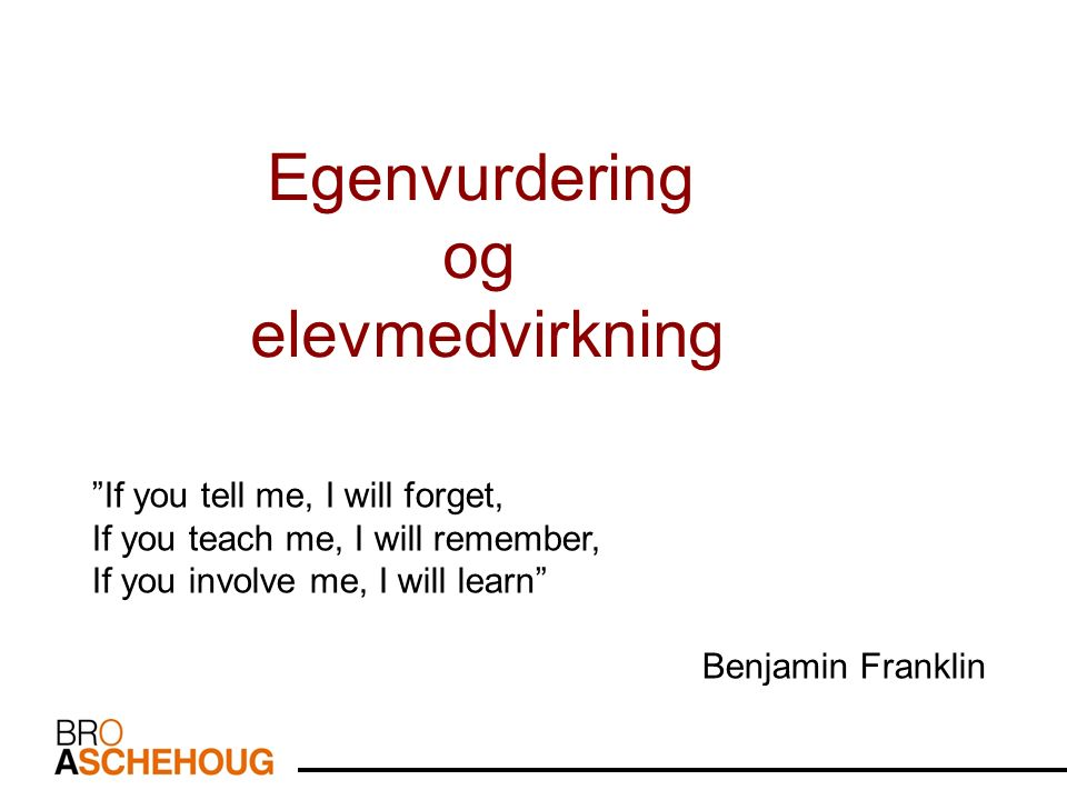 If you tell me, I will forget, If you teach me, I will remember, If you involve me, I will learn Benjamin Franklin Egenvurdering og elevmedvirkning