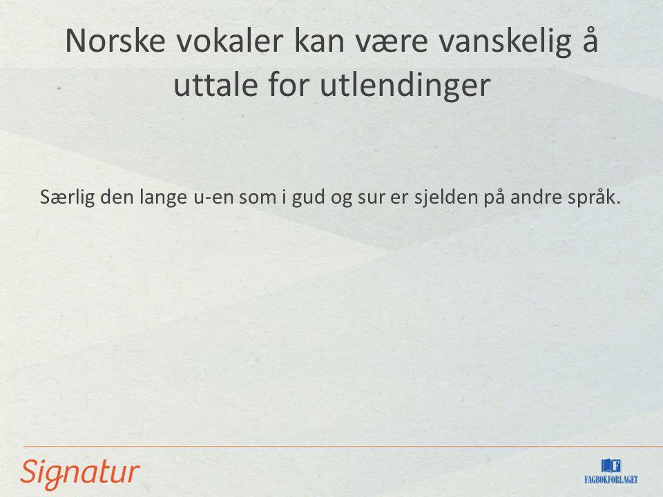 Norske vokaler kan være vanskelig å uttale for utlendinger Særlig den lange u-en som i gud og sur er sjelden på andre språk.