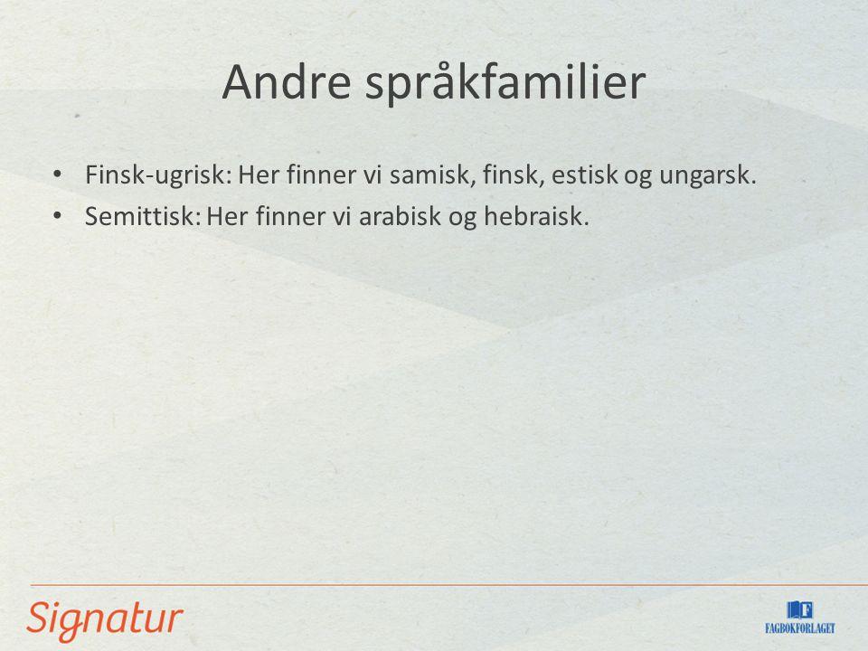 Andre språkfamilier Finsk-ugrisk: Her finner vi samisk, finsk, estisk og ungarsk. Semittisk: Her finner vi arabisk og hebraisk.
