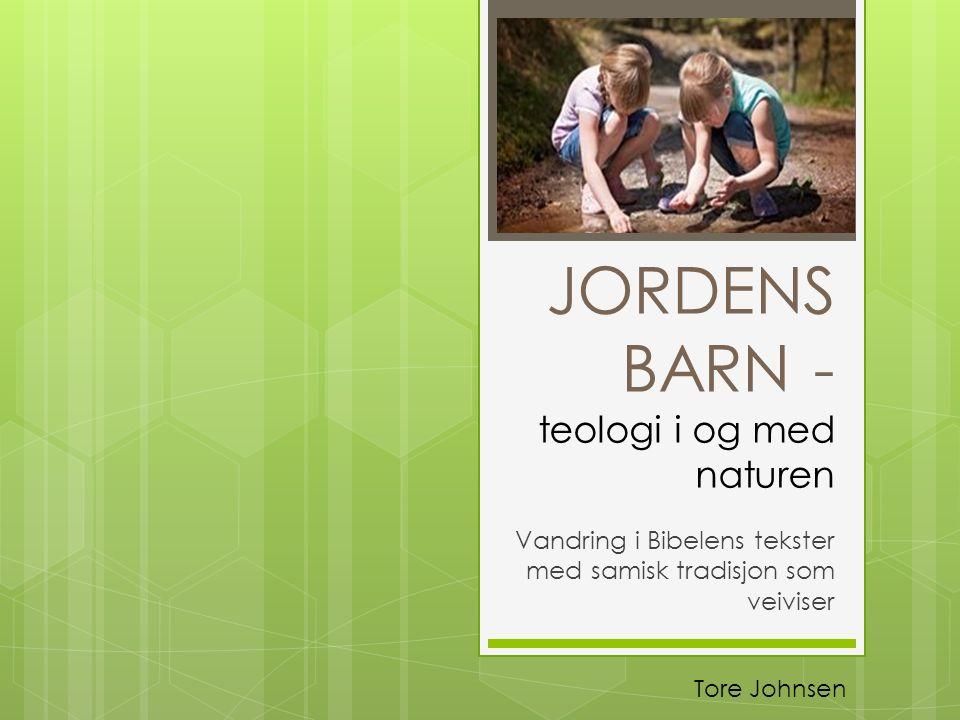 JORDENS BARN - teologi i og med naturen Vandring i Bibelens tekster med samisk tradisjon som veiviser Tore Johnsen