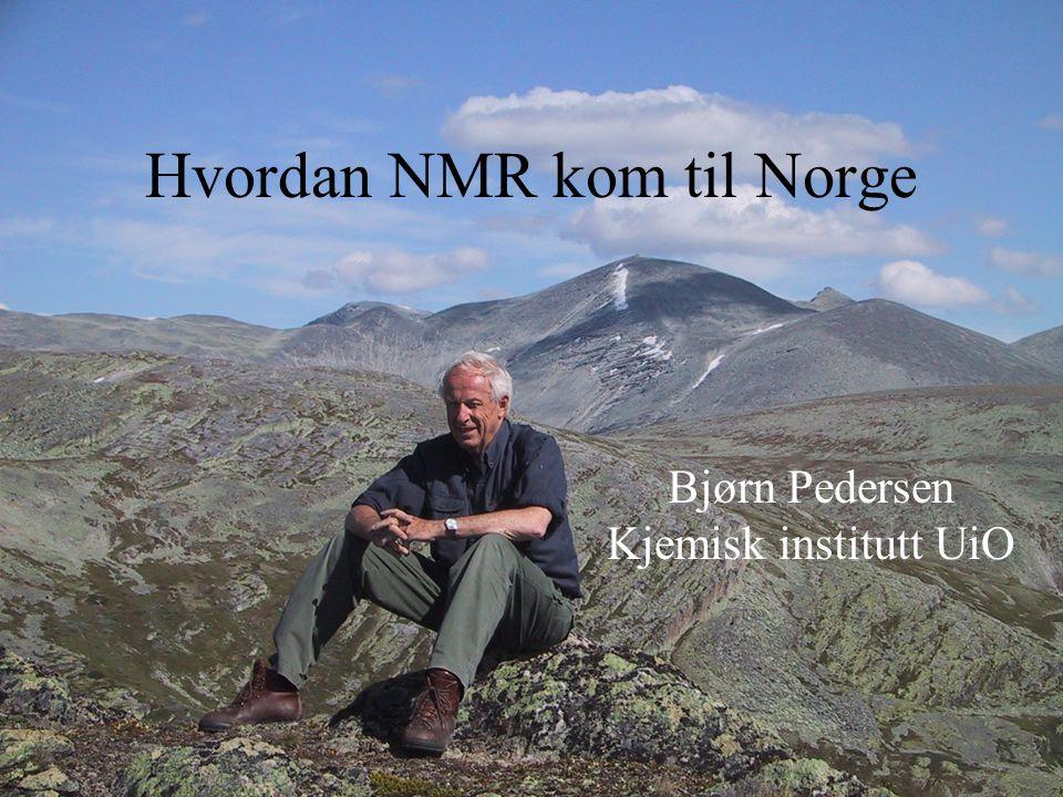 Hvordan NMR kom til Norge Bjørn Pedersen Kjemisk institutt UiO