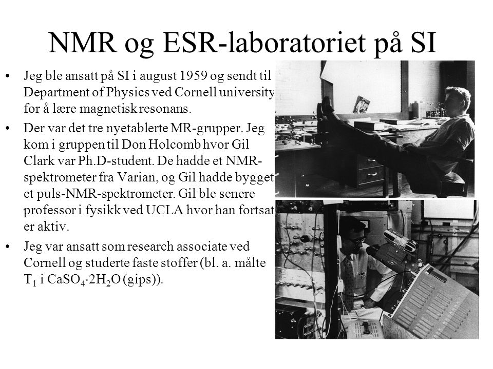 NMR og ESR-laboratoriet på SI Jeg ble ansatt på SI i august 1959 og sendt til Department of Physics ved Cornell university for å lære magnetisk resona