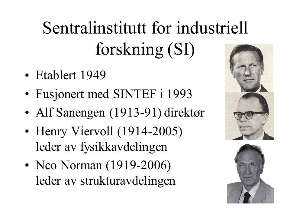 Sentralinstitutt for industriell forskning (SI) Etablert 1949 Fusjonert med SINTEF i 1993 Alf Sanengen (1913-91) direktør Henry Viervoll (1914-2005) leder av fysikkavdelingen Nco Norman (1919-2006) leder av strukturavdelingen