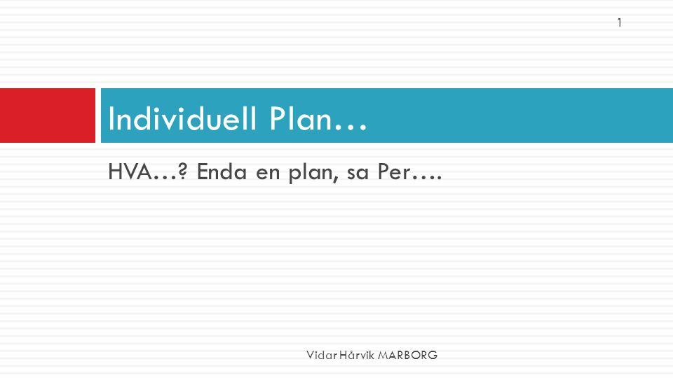HVA…? Enda en plan, sa Per…. Individuell Plan… Vidar Hårvik MARBORG 1