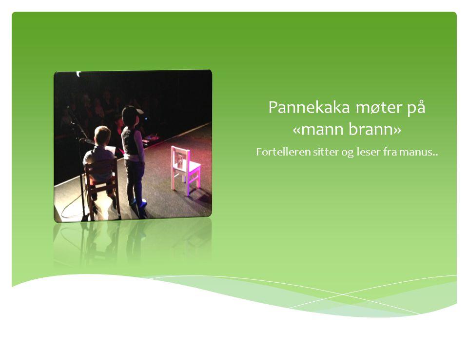 Pannekaka møter på «mann brann» Fortelleren sitter og leser fra manus..