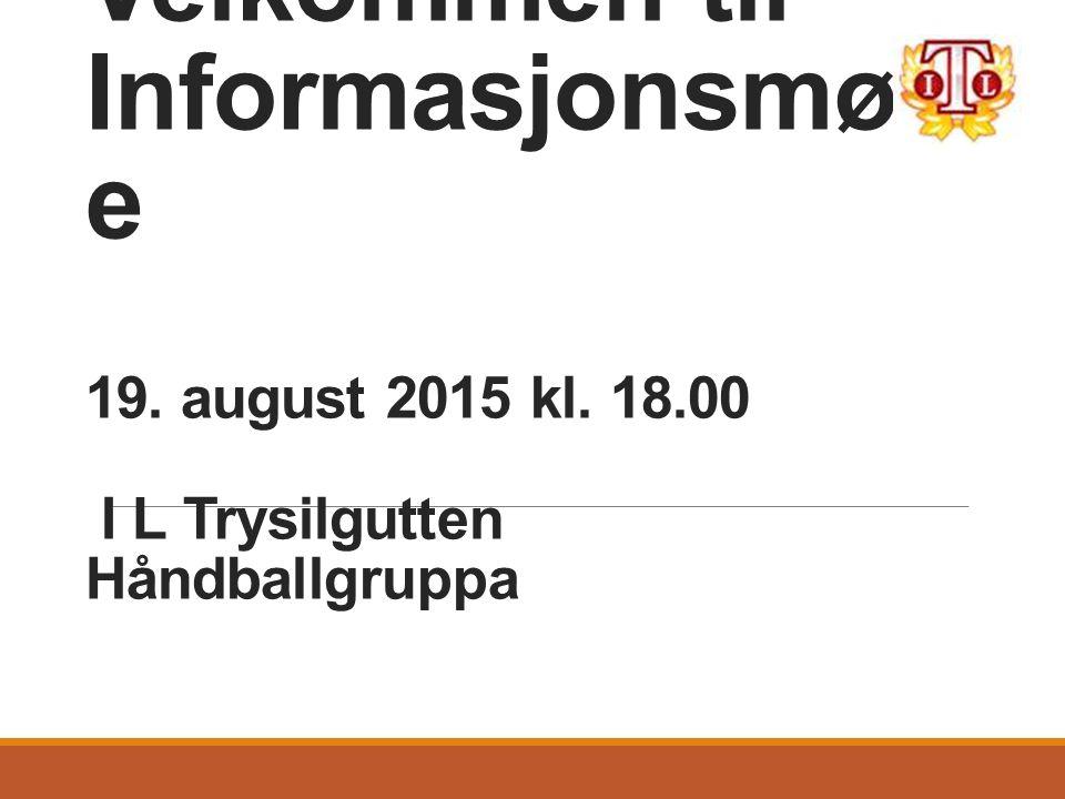Velkommen til Informasjonsmøt e 19. august 2015 kl. 18.00 I L Trysilgutten Håndballgruppa