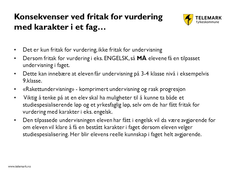 www.telemark.no Konsekvenser ved fritak for vurdering med karakter i et fag… Det er kun fritak for vurdering, ikke fritak for undervisning Dersom fritak for vurdering i eks.
