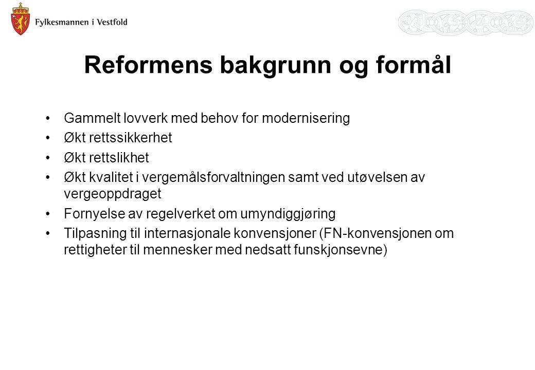 Reformens bakgrunn og formål Gammelt lovverk med behov for modernisering Økt rettssikkerhet Økt rettslikhet Økt kvalitet i vergemålsforvaltningen samt ved utøvelsen av vergeoppdraget Fornyelse av regelverket om umyndiggjøring Tilpasning til internasjonale konvensjoner (FN-konvensjonen om rettigheter til mennesker med nedsatt funskjonsevne)