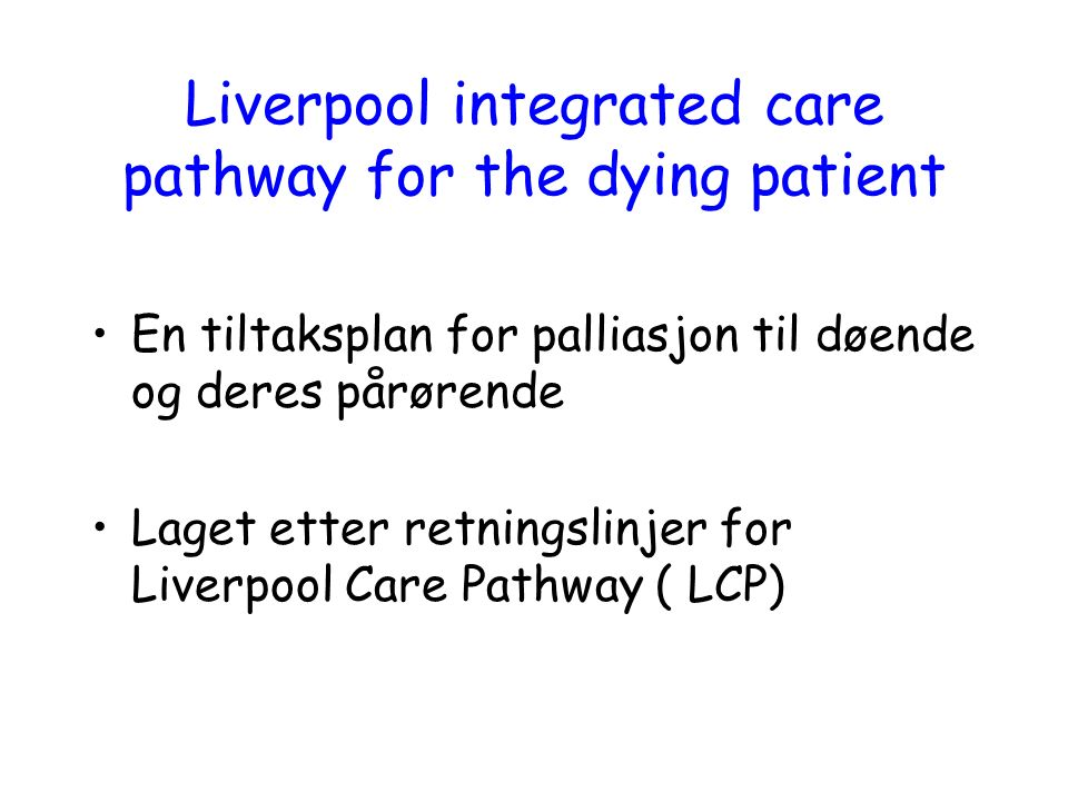 Liverpool integrated care pathway for the dying patient En tiltaksplan for palliasjon til døende og deres pårørende Laget etter retningslinjer for Liv