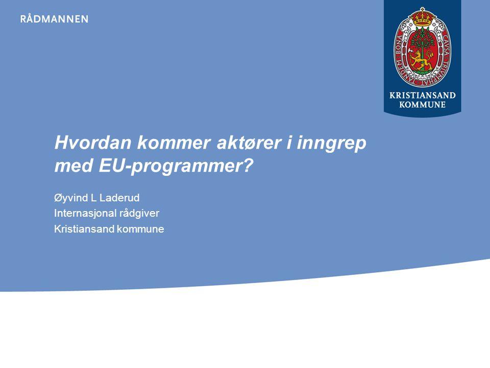 Hvordan kommer aktører i inngrep med EU-programmer? Øyvind L Laderud Internasjonal rådgiver Kristiansand kommune