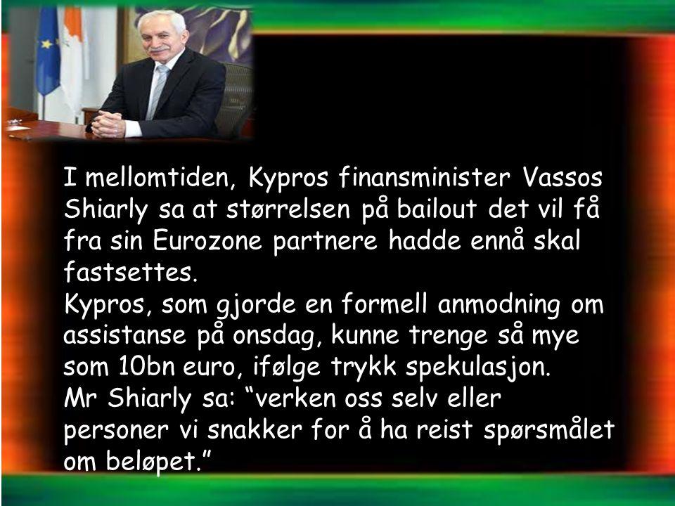 I mellomtiden, Kypros finansminister Vassos Shiarly sa at størrelsen på bailout det vil få fra sin Eurozone partnere hadde ennå skal fastsettes.