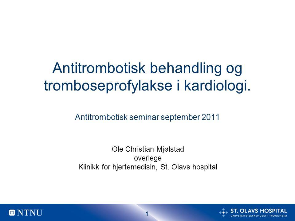 1 Antitrombotisk behandling og tromboseprofylakse i kardiologi. Antitrombotisk seminar september 2011 Ole Christian Mjølstad overlege Klinikk for hjer