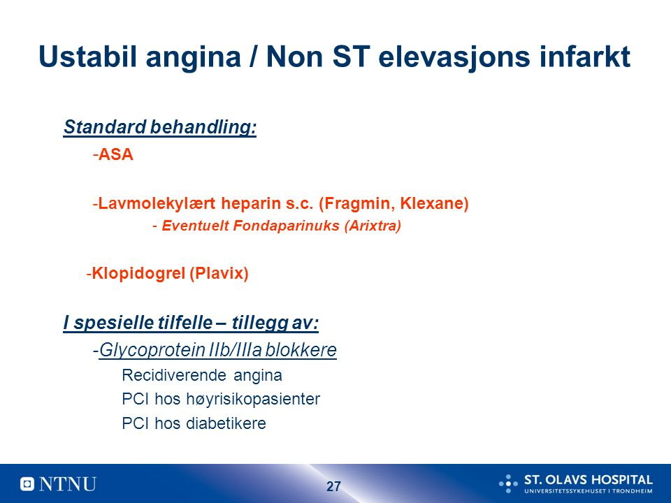 27 Ustabil angina / Non ST elevasjons infarkt Standard behandling: - ASA -Lavmolekylært heparin s.c. (Fragmin, Klexane) - Eventuelt Fondaparinuks (Ari