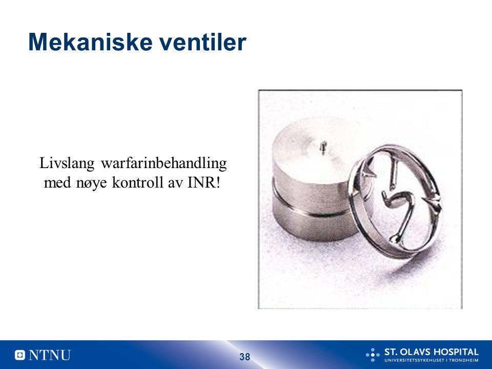 38 Mekaniske ventiler Livslang warfarinbehandling med nøye kontroll av INR!