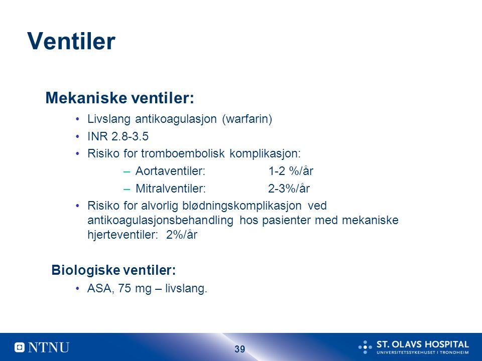 39 Ventiler Mekaniske ventiler: Livslang antikoagulasjon (warfarin) INR 2.8-3.5 Risiko for tromboembolisk komplikasjon: –Aortaventiler: 1-2 %/år –Mitr