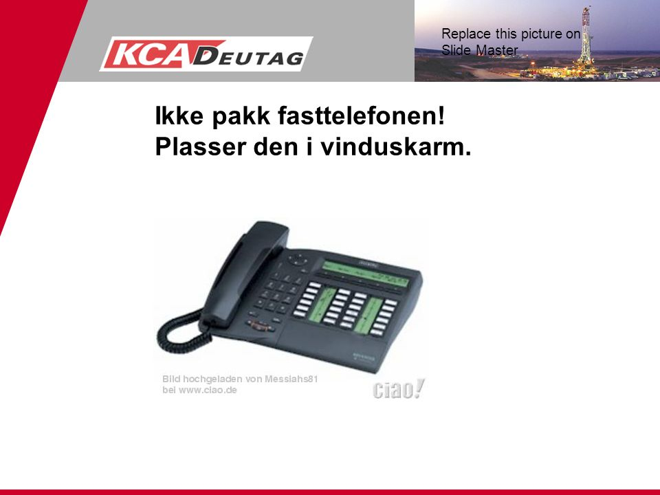 Replace this picture on Slide Master Ikke pakk fasttelefonen! Plasser den i vinduskarm.