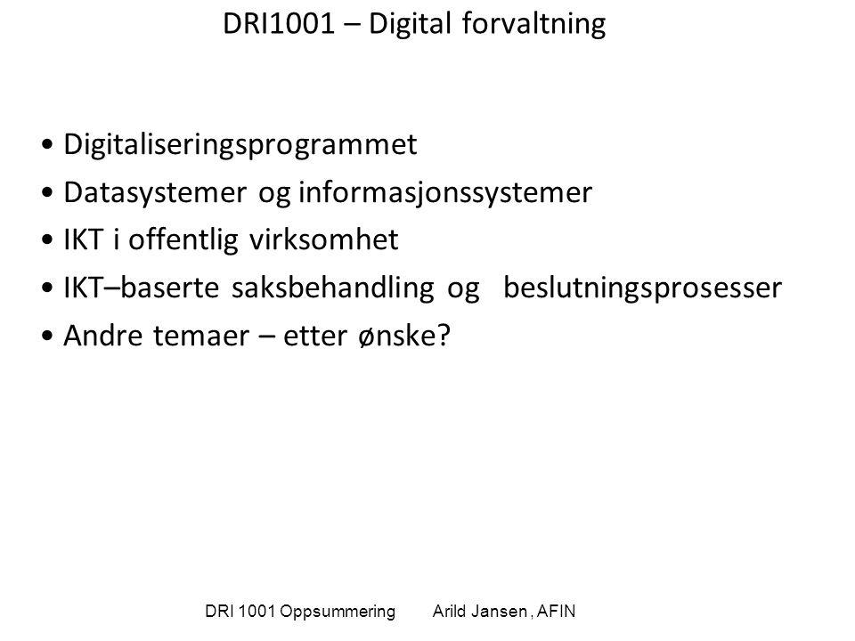 DRI 1001 Oppsummering Arild Jansen, AFIN DRI1001 – Digital forvaltning Digitaliseringsprogrammet Datasystemer og informasjonssystemer IKT i offentlig virksomhet IKT–baserte saksbehandling og beslutningsprosesser Andre temaer – etter ønske