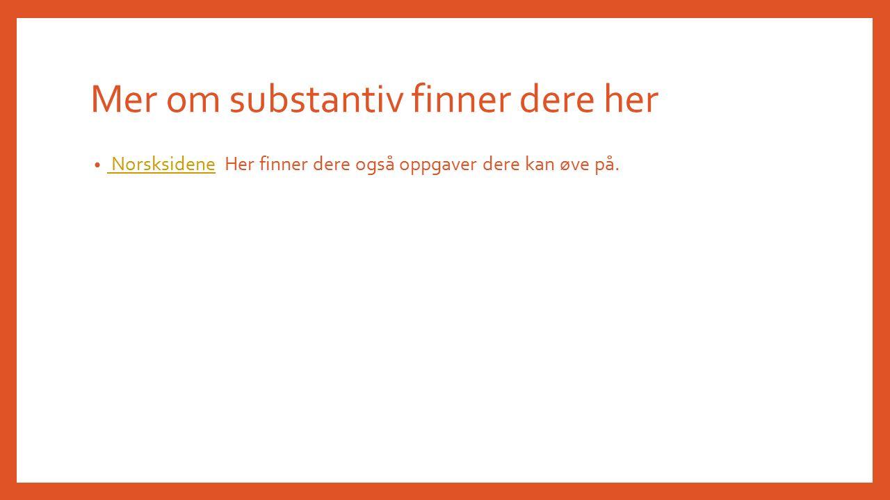 Mer om substantiv finner dere her Norsksidene Her finner dere også oppgaver dere kan øve på.