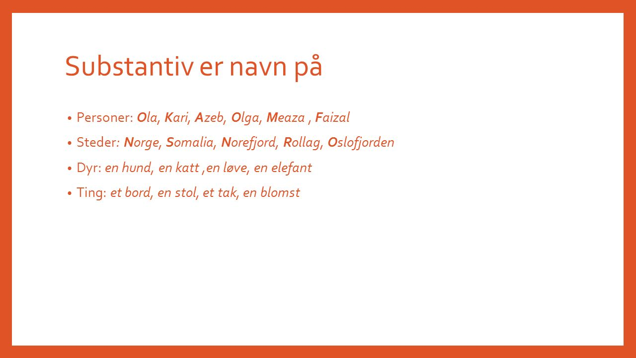 Substantiv er navn på Personer: Ola, Kari, Azeb, Olga, Meaza, Faizal Steder: Norge, Somalia, Norefjord, Rollag, Oslofjorden Dyr: en hund, en katt,en løve, en elefant Ting: et bord, en stol, et tak, en blomst