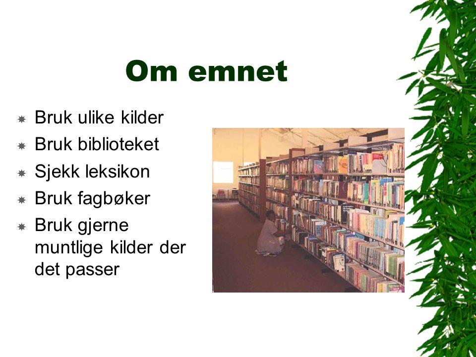 Om emnet  Bruk ulike kilder  Bruk biblioteket  Sjekk leksikon  Bruk fagbøker  Bruk gjerne muntlige kilder der det passer