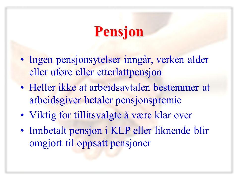 Pensjon Ingen pensjonsytelser inngår, verken alder eller uføre eller etterlattpensjon Heller ikke at arbeidsavtalen bestemmer at arbeidsgiver betaler pensjonspremie Viktig for tillitsvalgte å være klar over Innbetalt pensjon i KLP eller liknende blir omgjort til oppsatt pensjoner