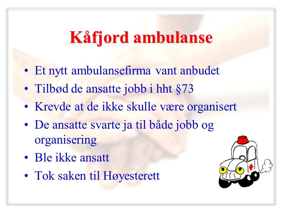 Kåfjord ambulanse Et nytt ambulansefirma vant anbudet Tilbød de ansatte jobb i hht §73 Krevde at de ikke skulle være organisert De ansatte svarte ja til både jobb og organisering Ble ikke ansatt Tok saken til Høyesterett