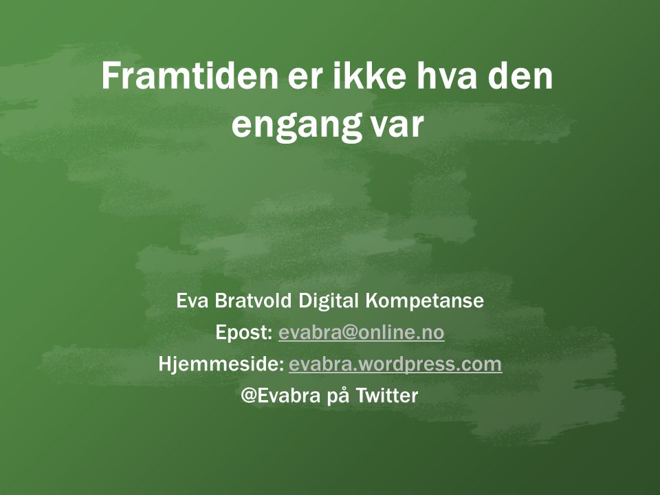 Framtiden er ikke hva den engang var Eva Bratvold Digital Kompetanse Epost: evabra@online.noevabra@online.no Hjemmeside: evabra.wordpress.comevabra.wordpress.com @Evabra på Twitter