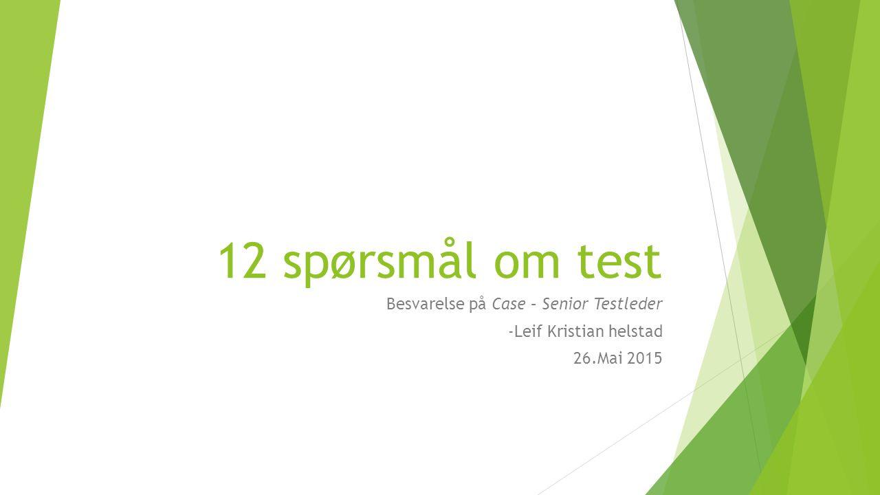 12 spørsmål om test Besvarelse på Case – Senior Testleder -Leif Kristian helstad 26.Mai 2015